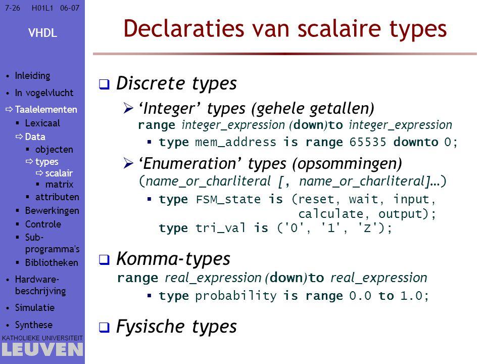 VHDL KATHOLIEKE UNIVERSITEIT 7-2606–07H01L1 Declaraties van scalaire types  Discrete types  'Integer' types (gehele getallen) range integer_expression ( down ) to integer_expression  type mem_address is range 65535 downto 0;  'Enumeration' types (opsommingen) ( name_or_charliteral [, name_or_charliteral]… )  type FSM_state is (reset, wait, input, calculate, output); type tri_val is ( 0 , 1 , Z );  Komma-types range real_expression ( down ) to real_expression  type probability is range 0.0 to 1.0;  Fysische types Inleiding In vogelvlucht  Taalelementen  Lexicaal  Data  objecten  types  scalair  matrix  attributen  Bewerkingen  Controle  Sub- programma s  Bibliotheken Hardware- beschrijving Simulatie Synthese