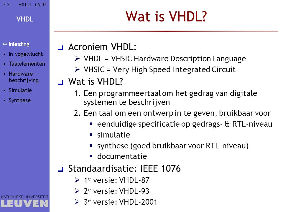 VHDL KATHOLIEKE UNIVERSITEIT 7-10406–07H01L1 Simulatie van een SR-FF entity Flipflop is port (A,B: in std_logic; Q,Qn: buffer std_logic); end entity Flipflop; architecture Struct of FlipFlop is begin NAND2: entity NAND2 port map (Qn,B,Q); NAND1: entity NAND2 port map (A,Q,Qn); end architecture Struct; A B Q Qn T1T2 Simulatietijd: T1 2.Voer uitdrukkingen in PEQ uit en onthoud uitgangen Process Execution Queue NAND2 Onthouden uitgangen : Deltacyclus 2 Q <= 0 3.Pas uitgangen aan 4.Voeg uitdrukkingen met gebeurtenissen toe aan PEQ NAND1 A B Q Qn Inleiding In vogelvlucht Taalelementen Hardware- beschrijving  Simulatie  Gebeurtenis- gedreven  Tijdsgedrag  Testbank Synthese
