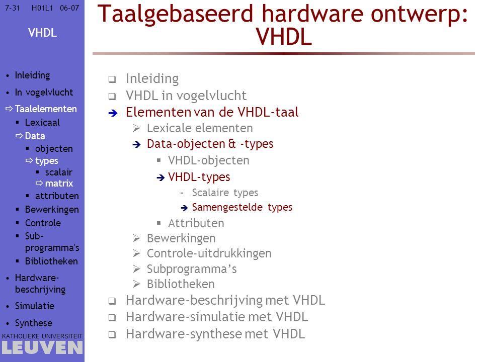 VHDL KATHOLIEKE UNIVERSITEIT 7-3106–07H01L1 Taalgebaseerd hardware ontwerp: VHDL  Inleiding  VHDL in vogelvlucht  Elementen van de VHDL-taal  Lexicale elementen  Data-objecten & -types  VHDL-objecten  VHDL-types –Scalaire types  Samengestelde types  Attributen  Bewerkingen  Controle-uitdrukkingen  Subprogramma's  Bibliotheken  Hardware-beschrijving met VHDL  Hardware-simulatie met VHDL  Hardware-synthese met VHDL Inleiding In vogelvlucht  Taalelementen  Lexicaal  Data  objecten  types  scalair  matrix  attributen  Bewerkingen  Controle  Sub- programma s  Bibliotheken Hardware- beschrijving Simulatie Synthese