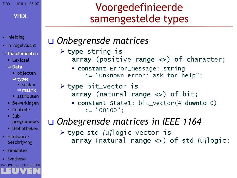 VHDL KATHOLIEKE UNIVERSITEIT 7-3306–07H01L1 Voorgedefinieerde samengestelde types  Onbegrensde matrices  type string is array (positive range <>) of character;  constant Error_message: string := Unknown error: ask for help ;  type bit_vector is array (natural range <>) of bit;  constant State1: bit_vector(4 downto 0) := 00100 ;  Onbegrensde matrices in IEEE 1164  type std_ [ u ] logic_vector is array (natural range <>) of std_ [ u ] logic; Inleiding In vogelvlucht  Taalelementen  Lexicaal  Data  objecten  types  scalair  matrix  attributen  Bewerkingen  Controle  Sub- programma s  Bibliotheken Hardware- beschrijving Simulatie Synthese