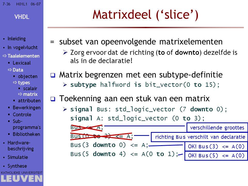 VHDL KATHOLIEKE UNIVERSITEIT 7-3606–07H01L1 Matrixdeel ('slice') =subset van opeenvolgende matrixelementen  Zorg ervoor dat de richting (to of downto) dezelfde is als in de declaratie.