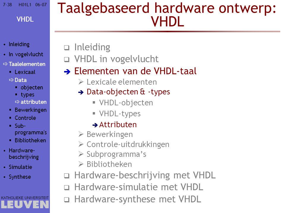VHDL KATHOLIEKE UNIVERSITEIT 7-3806–07H01L1 Taalgebaseerd hardware ontwerp: VHDL  Inleiding  VHDL in vogelvlucht  Elementen van de VHDL-taal  Lexicale elementen  Data-objecten & -types  VHDL-objecten  VHDL-types  Attributen  Bewerkingen  Controle-uitdrukkingen  Subprogramma's  Bibliotheken  Hardware-beschrijving met VHDL  Hardware-simulatie met VHDL  Hardware-synthese met VHDL Inleiding In vogelvlucht  Taalelementen  Lexicaal  Data  objecten  types  attributen  Bewerkingen  Controle  Sub- programma s  Bibliotheken Hardware- beschrijving Simulatie Synthese