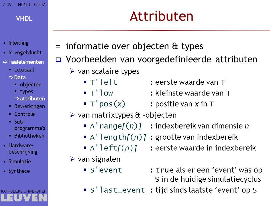VHDL KATHOLIEKE UNIVERSITEIT 7-3906–07H01L1 Attributen =informatie over objecten & types  Voorbeelden van voorgedefinieerde attributen  van scalaire types  T left : eerste waarde van T  T low : kleinste waarde van T  T pos( x ) : positie van x in T  van matrixtypes & -objecten  A range [ ( n ) ]: indexbereik van dimensie n  A length [ ( n ) ]: grootte van indexbereik  A left [ ( n ) ]: eerste waarde in indexbereik  van signalen  S event : true als er een 'event' was op S in de huidige simulatiecyclus  S last_event : tijd sinds laatste 'event' op S Inleiding In vogelvlucht  Taalelementen  Lexicaal  Data  objecten  types  attributen  Bewerkingen  Controle  Sub- programma s  Bibliotheken Hardware- beschrijving Simulatie Synthese