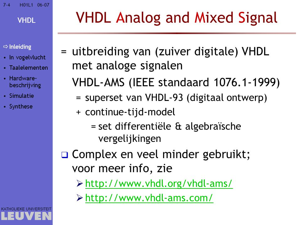 VHDL KATHOLIEKE UNIVERSITEIT 7-2506–07H01L1 Taalgebaseerd hardware ontwerp: VHDL  Inleiding  VHDL in vogelvlucht  Elementen van de VHDL-taal  Lexicale elementen  Data-objecten & -types  VHDL-objecten  VHDL-types  Scalaire types –Samengestelde types  Attributen  Bewerkingen  Controle-uitdrukkingen  Subprogramma's  Bibliotheken  Hardware-beschrijving met VHDL  Hardware-simulatie met VHDL  Hardware-synthese met VHDL Inleiding In vogelvlucht  Taalelementen  Lexicaal  Data  objecten  types  scalair  matrix  attributen  Bewerkingen  Controle  Sub- programma s  Bibliotheken Hardware- beschrijving Simulatie Synthese