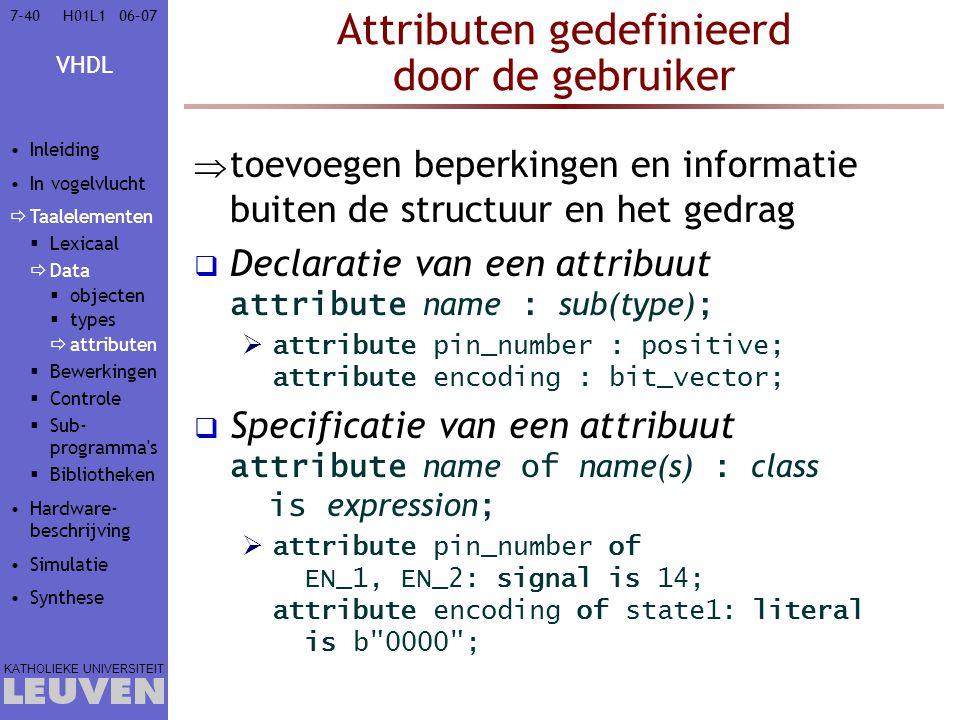 VHDL KATHOLIEKE UNIVERSITEIT 7-4006–07H01L1 Attributen gedefinieerd door de gebruiker  toevoegen beperkingen en informatie buiten de structuur en het gedrag  Declaratie van een attribuut attribute name : sub(type) ;  attribute pin_number : positive; attribute encoding : bit_vector;  Specificatie van een attribuut attribute name of name(s) : class is expression ;  attribute pin_number of EN_1, EN_2: signal is 14; attribute encoding of state1: literal is b 0000 ; Inleiding In vogelvlucht  Taalelementen  Lexicaal  Data  objecten  types  attributen  Bewerkingen  Controle  Sub- programma s  Bibliotheken Hardware- beschrijving Simulatie Synthese