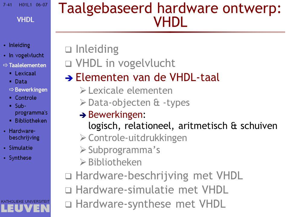 VHDL KATHOLIEKE UNIVERSITEIT 7-4106–07H01L1 Taalgebaseerd hardware ontwerp: VHDL  Inleiding  VHDL in vogelvlucht  Elementen van de VHDL-taal  Lexicale elementen  Data-objecten & -types  Bewerkingen: logisch, relationeel, aritmetisch & schuiven  Controle-uitdrukkingen  Subprogramma's  Bibliotheken  Hardware-beschrijving met VHDL  Hardware-simulatie met VHDL  Hardware-synthese met VHDL Inleiding In vogelvlucht  Taalelementen  Lexicaal  Data  Bewerkingen  Controle  Sub- programma s  Bibliotheken Hardware- beschrijving Simulatie Synthese