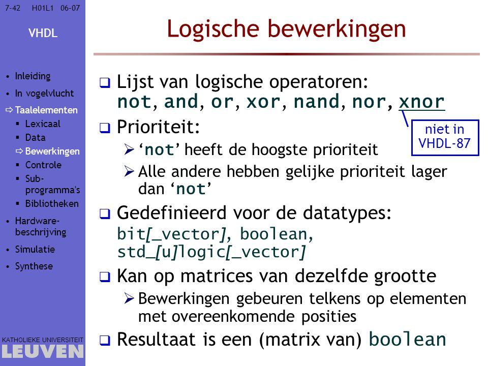 VHDL KATHOLIEKE UNIVERSITEIT 7-4206–07H01L1 Logische bewerkingen  Lijst van logische operatoren: not, and, or, xor, nand, nor, xnor  Prioriteit:  ' not ' heeft de hoogste prioriteit  Alle andere hebben gelijke prioriteit lager dan ' not '  Gedefinieerd voor de datatypes: bit [ _vector ], boolean, std_ [ u ] logic [ _vector ]  Kan op matrices van dezelfde grootte  Bewerkingen gebeuren telkens op elementen met overeenkomende posities  Resultaat is een (matrix van) boolean niet in VHDL-87 Inleiding In vogelvlucht  Taalelementen  Lexicaal  Data  Bewerkingen  Controle  Sub- programma s  Bibliotheken Hardware- beschrijving Simulatie Synthese