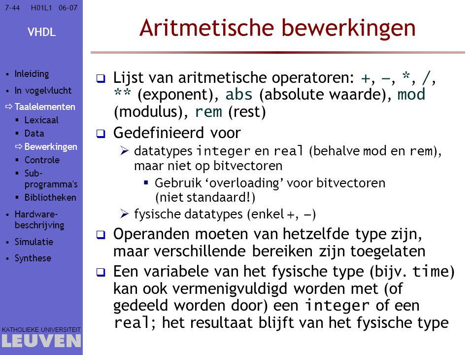 VHDL KATHOLIEKE UNIVERSITEIT 7-4406–07H01L1 Aritmetische bewerkingen  Lijst van aritmetische operatoren: +, −, *, /, ** (exponent), abs (absolute waarde), mod (modulus), rem (rest)  Gedefinieerd voor  datatypes integer en real (behalve mod en rem ), maar niet op bitvectoren  Gebruik 'overloading' voor bitvectoren (niet standaard!)  fysische datatypes (enkel +, − )  Operanden moeten van hetzelfde type zijn, maar verschillende bereiken zijn toegelaten  Een variabele van het fysische type (bijv.