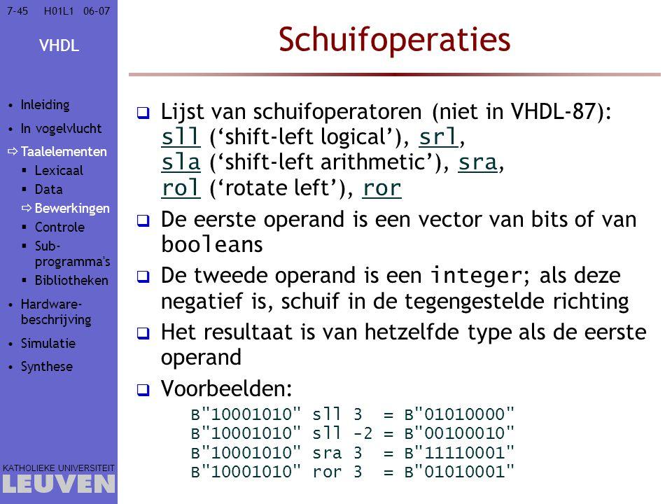 VHDL KATHOLIEKE UNIVERSITEIT 7-4506–07H01L1 Schuifoperaties  Lijst van schuifoperatoren (niet in VHDL-87): sll ('shift-left logical'), srl, sla ('shift-left arithmetic'), sra, rol ('rotate left'), ror  De eerste operand is een vector van bits of van boolean s  De tweede operand is een integer ; als deze negatief is, schuif in de tegengestelde richting  Het resultaat is van hetzelfde type als de eerste operand  Voorbeelden: B 10001010 sll 3 = B 01010000 B 10001010 sll -2 = B 00100010 B 10001010 sra 3 = B 11110001 B 10001010 ror 3 = B 01010001 Inleiding In vogelvlucht  Taalelementen  Lexicaal  Data  Bewerkingen  Controle  Sub- programma s  Bibliotheken Hardware- beschrijving Simulatie Synthese