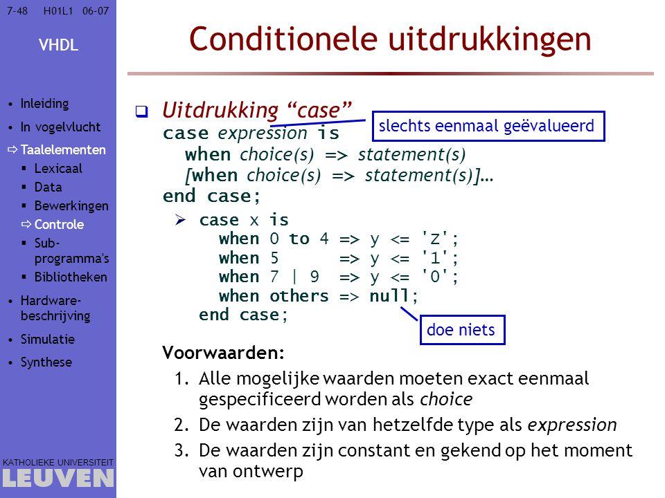 VHDL KATHOLIEKE UNIVERSITEIT 7-4806–07H01L1 Conditionele uitdrukkingen  Uitdrukking case case expression is when choice(s) => statement(s) [ when choice(s) => statement(s)]… end case;  case x is when 0 to 4 => y y y null; end case; Voorwaarden: 1.Alle mogelijke waarden moeten exact eenmaal gespecificeerd worden als choice 2.De waarden zijn van hetzelfde type als expression 3.De waarden zijn constant en gekend op het moment van ontwerp slechts eenmaal geëvalueerd doe niets Inleiding In vogelvlucht  Taalelementen  Lexicaal  Data  Bewerkingen  Controle  Sub- programma s  Bibliotheken Hardware- beschrijving Simulatie Synthese