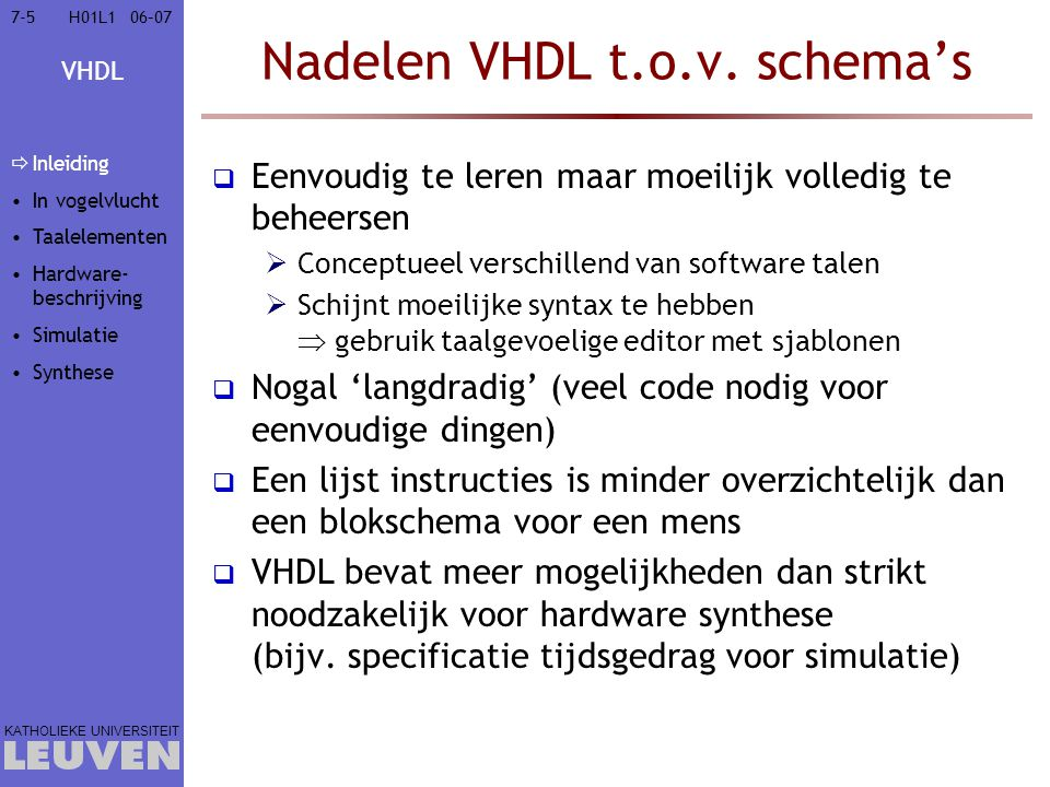 VHDL KATHOLIEKE UNIVERSITEIT 7-11606–07H01L1 Voorbeeld: MUX-testbank entity Testbench is end entity Testbench; architecture BehavTest of Testbench is signal in1, in2, select, out : bit; begin DUT: entity MUX21(Behav) port map (in1,in2,select,out); Stimuli: process is begin in1 <= 0 , 1 after 50 ns, 0 after 100 ns, 1 after 150 ns; in2 <= 0 , 1 after 100 ns; for i in 1 to 4 loop select <= 0 , 1 after 25 ns; wait for 50 ns; end loop; end process Stimuli; end architecture BehavTest; Geen in/uitgangen aan Testbench DUT in1 in2 out select Stimuli in1 in2 select Inleiding In vogelvlucht Taalelementen Hardware- beschrijving  Simulatie  Gebeurtenis- gedreven  Tijdsgedrag  Testbank Synthese