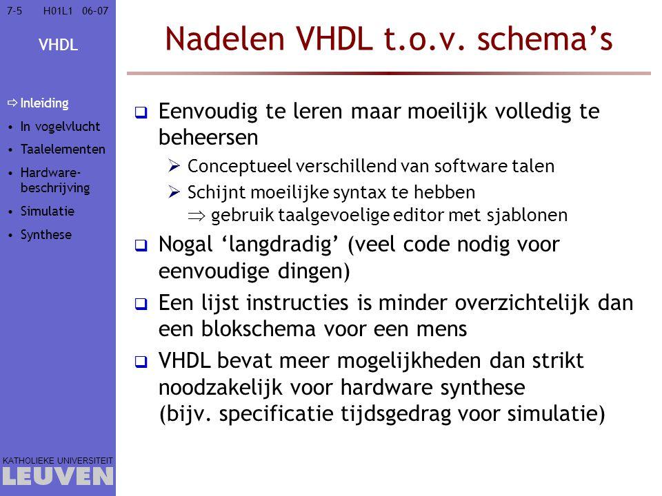 VHDL KATHOLIEKE UNIVERSITEIT 7-7606–07H01L1 Voorbeeld: afgesloten bus entity Pull_buf is port (In, E: in std_logic; Out: out std_logic); end entity Pull_buf; entity Pullup is port (Out: out std_logic); end entity Pullup; architecture RTL of Pullup is begin Out <= H ; end architecture RTL; architecture RTL of Pull_buf is component Driver port (I,E: in std_logic; O: out std_logic); end component Driver; begin component Pullup port map (Out); component Driver port map (In, E, Out); end architecture RTL; R V cc In E Out resistieve driver actieve driver Inleiding In vogelvlucht Taalelementen  Hardware- beschrijving  Gedrag  combina- torisch  sequen- tieel  Structureel  Repetitief Simulatie Synthese