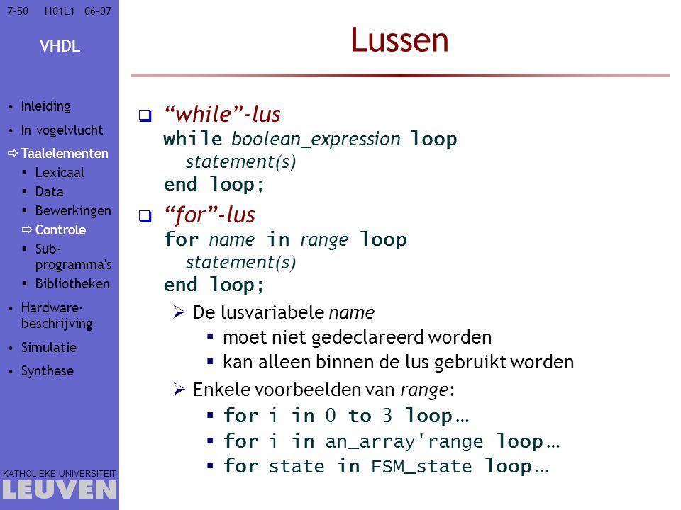 VHDL KATHOLIEKE UNIVERSITEIT 7-5006–07H01L1 Lussen  while -lus while boolean_expression loop statement(s) end loop;  for -lus for name in range loop statement(s) end loop;  De lusvariabele name  moet niet gedeclareerd worden  kan alleen binnen de lus gebruikt worden  Enkele voorbeelden van range:  for i in 0 to 3 loop …  for i in an_array range loop …  for state in FSM_state loop … Inleiding In vogelvlucht  Taalelementen  Lexicaal  Data  Bewerkingen  Controle  Sub- programma s  Bibliotheken Hardware- beschrijving Simulatie Synthese