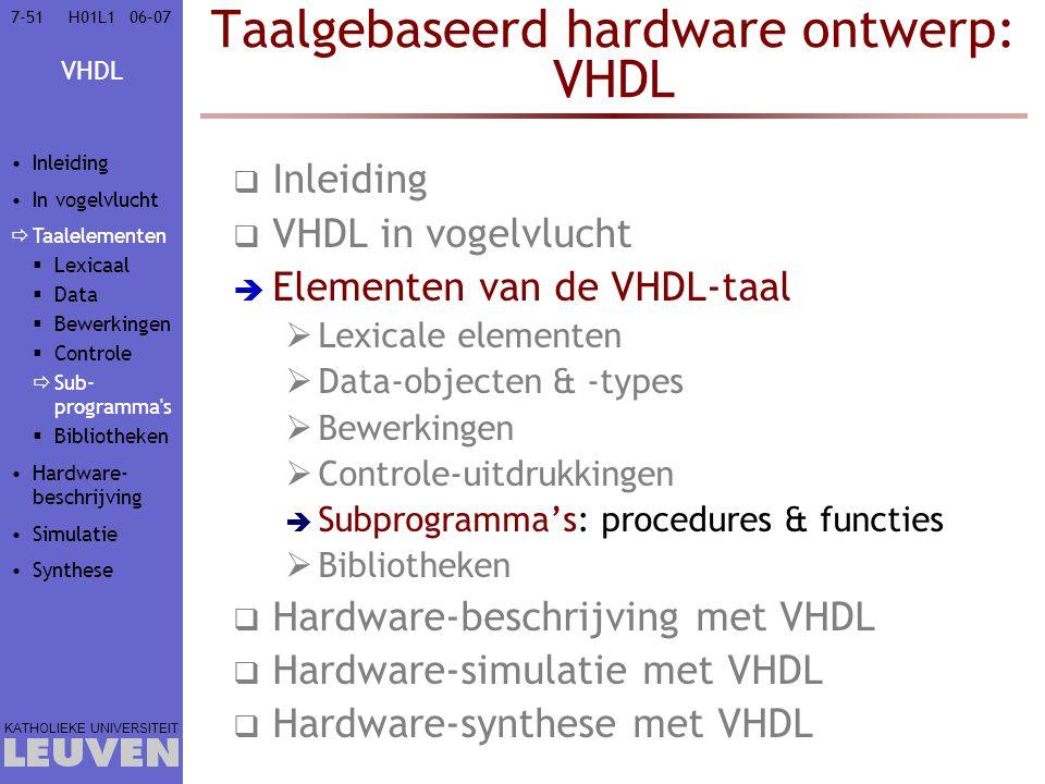 VHDL KATHOLIEKE UNIVERSITEIT 7-5106–07H01L1 Taalgebaseerd hardware ontwerp: VHDL  Inleiding  VHDL in vogelvlucht  Elementen van de VHDL-taal  Lexicale elementen  Data-objecten & -types  Bewerkingen  Controle-uitdrukkingen  Subprogramma's: procedures & functies  Bibliotheken  Hardware-beschrijving met VHDL  Hardware-simulatie met VHDL  Hardware-synthese met VHDL Inleiding In vogelvlucht  Taalelementen  Lexicaal  Data  Bewerkingen  Controle  Sub- programma s  Bibliotheken Hardware- beschrijving Simulatie Synthese
