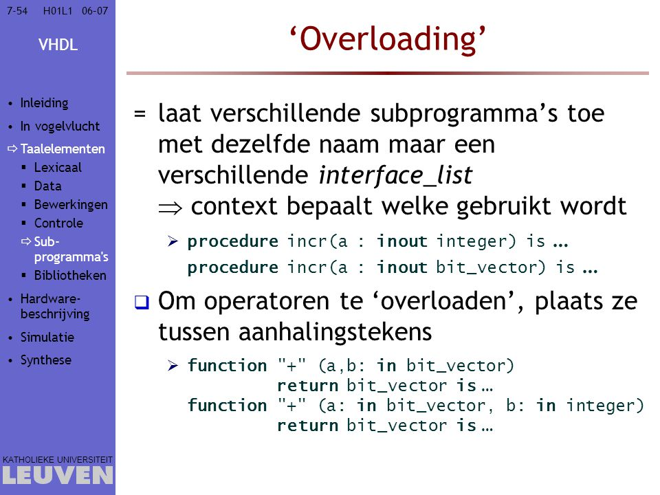 VHDL KATHOLIEKE UNIVERSITEIT 7-5406–07H01L1 'Overloading' =laat verschillende subprogramma's toe met dezelfde naam maar een verschillende interface_li