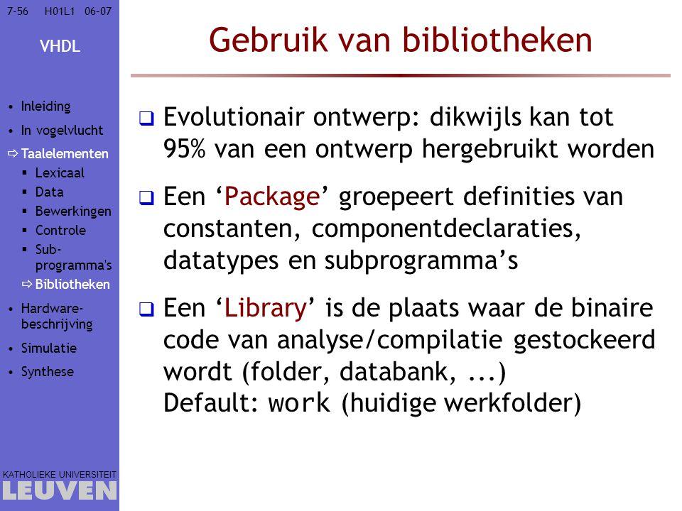 VHDL KATHOLIEKE UNIVERSITEIT 7-5606–07H01L1 Gebruik van bibliotheken  Evolutionair ontwerp: dikwijls kan tot 95% van een ontwerp hergebruikt worden 