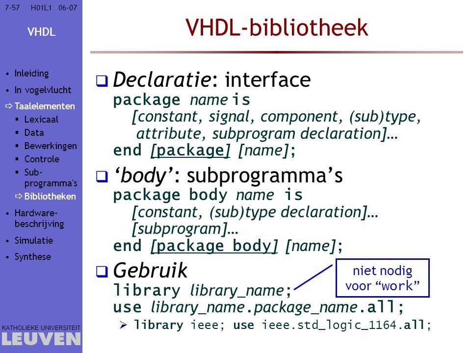 VHDL KATHOLIEKE UNIVERSITEIT 7-5706–07H01L1 VHDL-bibliotheek  Declaratie: interface package name is [constant, signal, component, (sub)type, attribute, subprogram declaration]… end [ package ] [name] ;  'body': subprogramma's package body name is [constant, (sub)type declaration]… [subprogram]… end [ package body ] [name] ;  Gebruik library library_name ; use library_name.