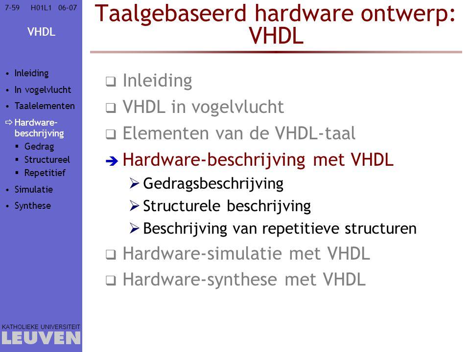 VHDL KATHOLIEKE UNIVERSITEIT 7-5906–07H01L1 Taalgebaseerd hardware ontwerp: VHDL  Inleiding  VHDL in vogelvlucht  Elementen van de VHDL-taal  Hardware-beschrijving met VHDL  Gedragsbeschrijving  Structurele beschrijving  Beschrijving van repetitieve structuren  Hardware-simulatie met VHDL  Hardware-synthese met VHDL Inleiding In vogelvlucht Taalelementen  Hardware- beschrijving  Gedrag  Structureel  Repetitief Simulatie Synthese