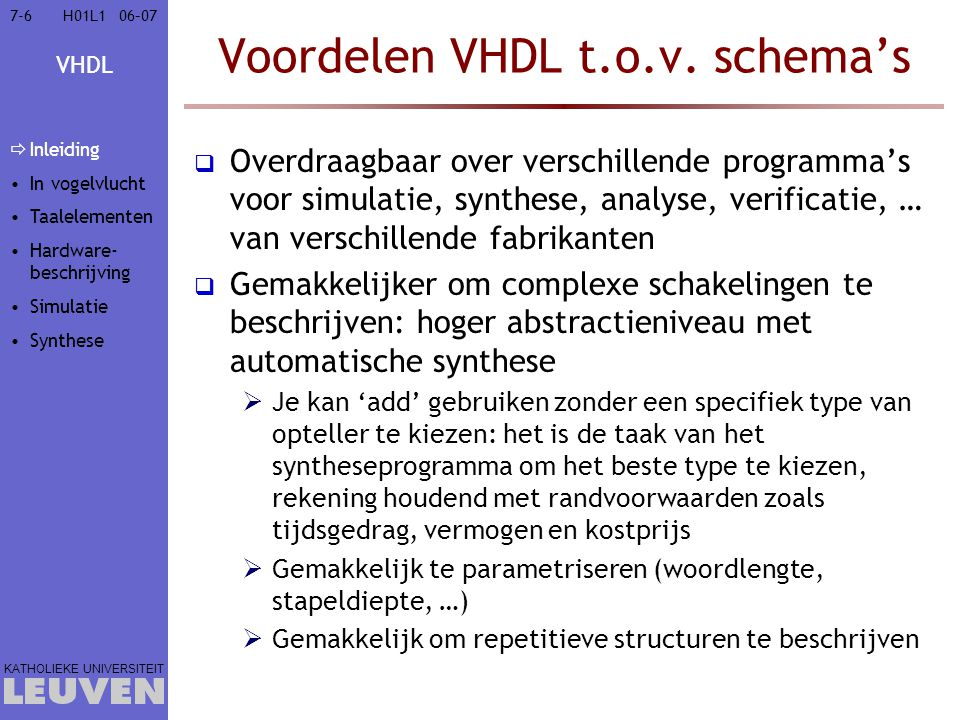VHDL KATHOLIEKE UNIVERSITEIT 7-11706–07H01L1 Taalgebaseerd hardware ontwerp: VHDL  Inleiding  VHDL in vogelvlucht  Elementen van de VHDL-taal  Hardware-beschrijving met VHDL  Hardware-simulatie met VHDL  Hardware-synthese met VHDL  Synthetiseerbare VHDL  VHDL-synthese verbeteren  Vertaling naar een ASM-kaart  Synthese-aspecten voor Xilinx: overdraagbaarheid  performantie Inleiding In vogelvlucht Taalelementen Hardware- beschrijving Simulatie  Synthese  Syntheti- seerbare VHDL  Verbeteren  Naar ASM  Xilinx