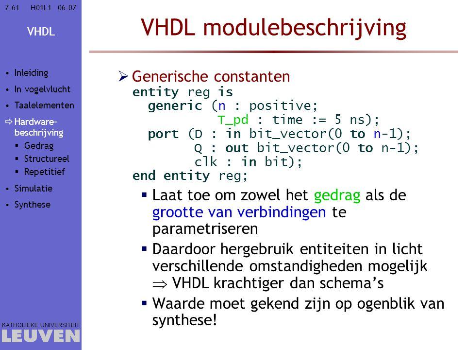 VHDL KATHOLIEKE UNIVERSITEIT 7-6106–07H01L1 VHDL modulebeschrijving  Generische constanten entity reg is generic (n : positive; T_pd : time := 5 ns); port (D : in bit_vector(0 to n-1); Q : out bit_vector(0 to n-1); clk : in bit); end entity reg;  Laat toe om zowel het gedrag als de grootte van verbindingen te parametriseren  Daardoor hergebruik entiteiten in licht verschillende omstandigheden mogelijk  VHDL krachtiger dan schema's  Waarde moet gekend zijn op ogenblik van synthese.