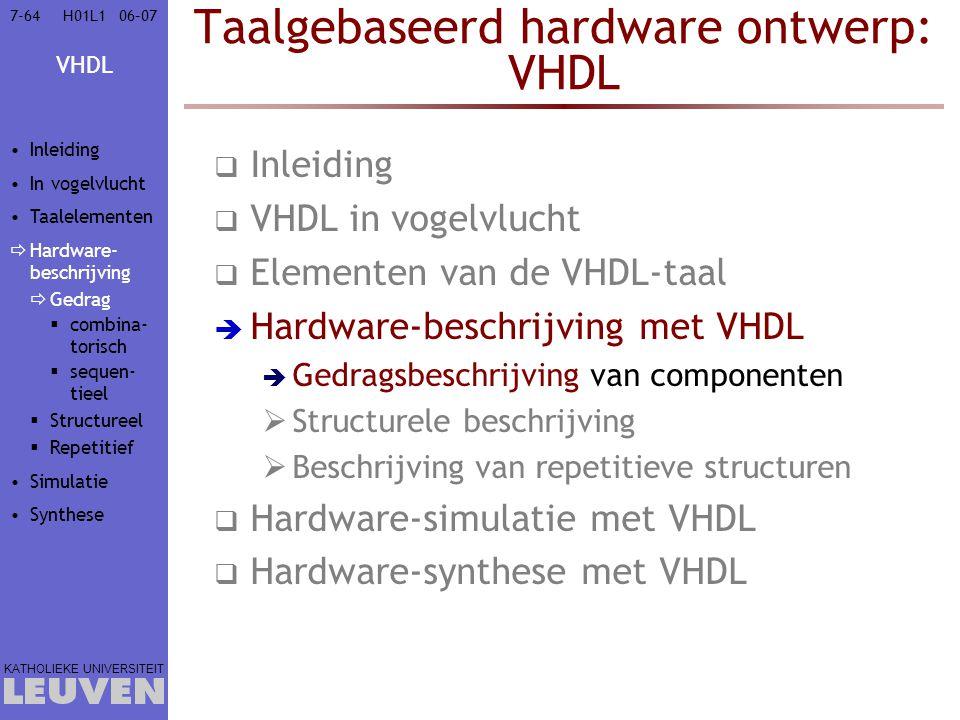VHDL KATHOLIEKE UNIVERSITEIT 7-6406–07H01L1 Taalgebaseerd hardware ontwerp: VHDL  Inleiding  VHDL in vogelvlucht  Elementen van de VHDL-taal  Hard