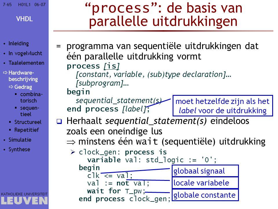 VHDL KATHOLIEKE UNIVERSITEIT 7-6506–07H01L1 process : de basis van parallelle uitdrukkingen =programma van sequentiële uitdrukkingen dat één parallelle uitdrukking vormt process [ is ] [constant, variable, (sub)type declaration]… [subprogram]… begin sequential_statement(s) end process [label] ;  Herhaalt sequential_statement(s) eindeloos zoals een oneindige lus  minstens één wait (sequentiële) uitdrukking  clock_gen: process is variable val: std_logic := 0 ; begin clk <= val; val := not val; wait for T_pw; end process clock_gen; moet hetzelfde zijn als het label voor de uitdrukking globale constante locale variabele globaal signaal Inleiding In vogelvlucht Taalelementen  Hardware- beschrijving  Gedrag  combina- torisch  sequen- tieel  Structureel  Repetitief Simulatie Synthese
