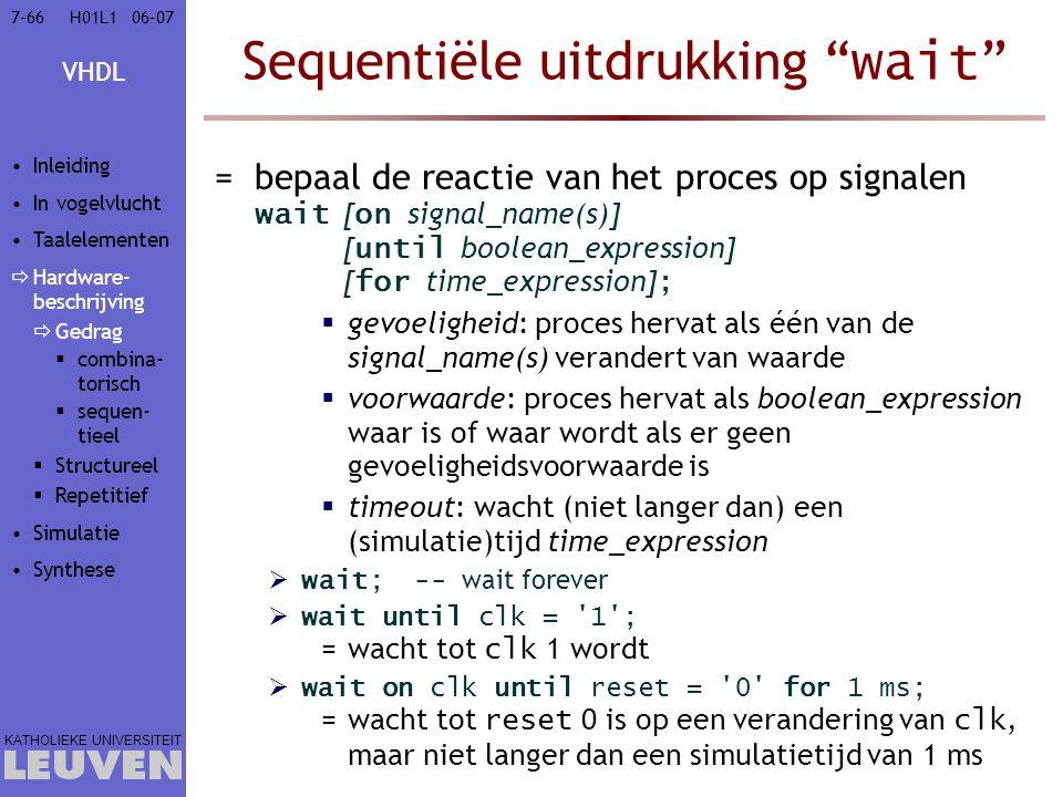VHDL KATHOLIEKE UNIVERSITEIT 7-6606–07H01L1 Sequentiële uitdrukking wait =bepaal de reactie van het proces op signalen wait [ on signal_name(s)] [ until boolean_expression] [ for time_expression] ;  gevoeligheid: proces hervat als één van de signal_name(s) verandert van waarde  voorwaarde: proces hervat als boolean_expression waar is of waar wordt als er geen gevoeligheidsvoorwaarde is  timeout: wacht (niet langer dan) een (simulatie)tijd time_expression  wait; -- wait forever  wait until clk = 1 ; =wacht tot clk 1 wordt  wait on clk until reset = 0 for 1 ms; =wacht tot reset 0 is op een verandering van clk, maar niet langer dan een simulatietijd van 1 ms Inleiding In vogelvlucht Taalelementen  Hardware- beschrijving  Gedrag  combina- torisch  sequen- tieel  Structureel  Repetitief Simulatie Synthese
