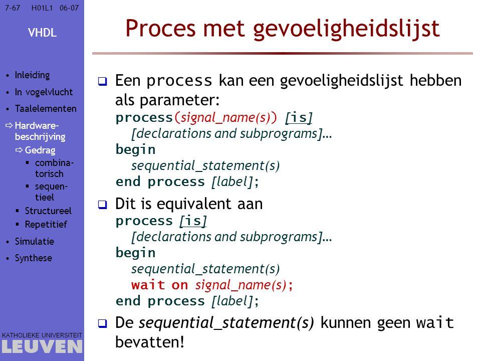 VHDL KATHOLIEKE UNIVERSITEIT 7-6706–07H01L1 Proces met gevoeligheidslijst  Een process kan een gevoeligheidslijst hebben als parameter: process( signal_name(s) ) [ is ] [declarations and subprograms]… begin sequential_statement(s) end process [label] ;  Dit is equivalent aan process [ is ] [declarations and subprograms]… begin sequential_statement(s) wait on signal_name(s) ; end process [label] ;  De sequential_statement(s) kunnen geen wait bevatten.
