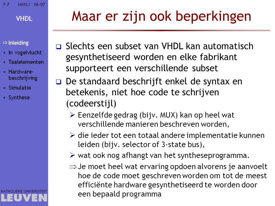 VHDL KATHOLIEKE UNIVERSITEIT 7-10806–07H01L1 Simulatie van een SR-FF entity Flipflop is port (A,B: in std_logic; Q,Qn: buffer std_logic); end entity Flipflop; architecture Struct of FlipFlop is begin NAND2: entity NAND2 port map (Qn,B,Q); NAND1: entity NAND2 port map (A,Q,Qn); end architecture Struct; A B Q Qn T1T2 Process Execution Queue NAND1 Onthouden uitgangen : Simulatietijd: T2 2.Voer uitdrukkingen in PEQ uit en onthoud uitgangen Deltacyclus 2 Qn <= 0 3.Pas uitgangen aan 4.Voeg uitdrukkingen met gebeurtenissen toe aan PEQ NAND2 A B Q Qn Inleiding In vogelvlucht Taalelementen Hardware- beschrijving  Simulatie  Gebeurtenis- gedreven  Tijdsgedrag  Testbank Synthese