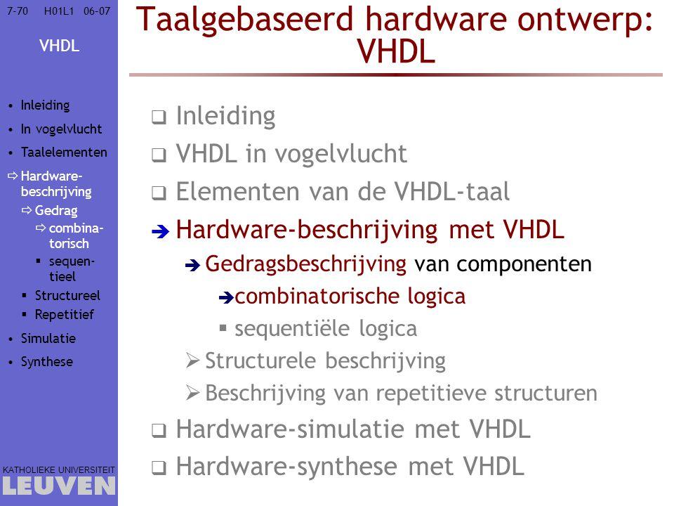VHDL KATHOLIEKE UNIVERSITEIT 7-7006–07H01L1 Taalgebaseerd hardware ontwerp: VHDL  Inleiding  VHDL in vogelvlucht  Elementen van de VHDL-taal  Hard