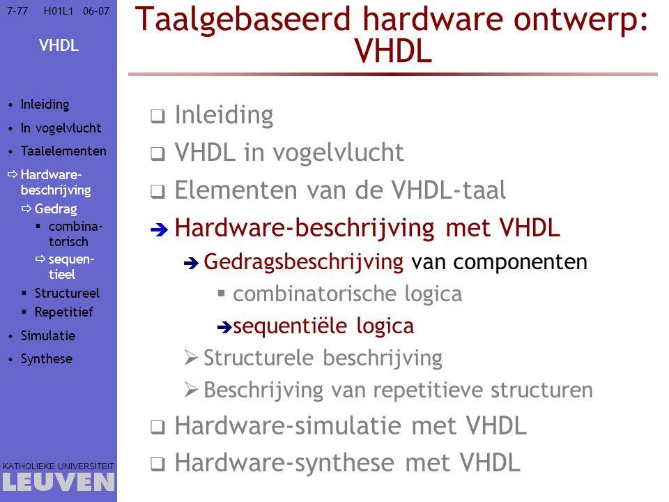VHDL KATHOLIEKE UNIVERSITEIT 7-7706–07H01L1 Taalgebaseerd hardware ontwerp: VHDL  Inleiding  VHDL in vogelvlucht  Elementen van de VHDL-taal  Hardware-beschrijving met VHDL  Gedragsbeschrijving van componenten  combinatorische logica  sequentiële logica  Structurele beschrijving  Beschrijving van repetitieve structuren  Hardware-simulatie met VHDL  Hardware-synthese met VHDL Inleiding In vogelvlucht Taalelementen  Hardware- beschrijving  Gedrag  combina- torisch  sequen- tieel  Structureel  Repetitief Simulatie Synthese