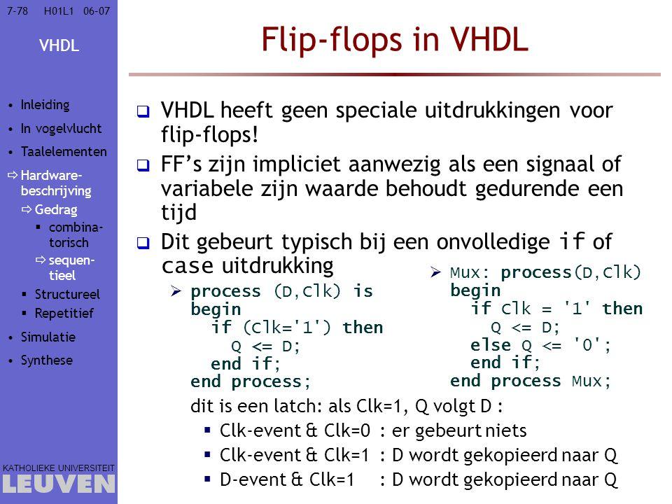 VHDL KATHOLIEKE UNIVERSITEIT 7-7806–07H01L1 Flip-flops in VHDL  VHDL heeft geen speciale uitdrukkingen voor flip-flops!  FF's zijn impliciet aanwezi