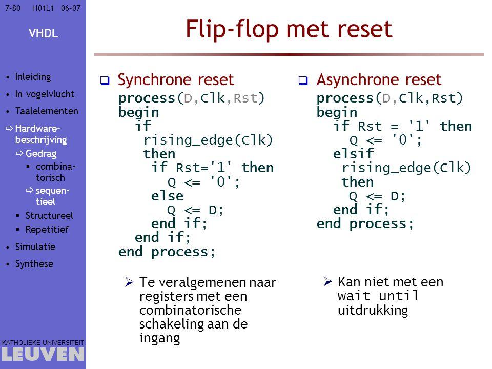 VHDL KATHOLIEKE UNIVERSITEIT 7-8006–07H01L1 Flip-flop met reset  Synchrone reset process(D,Clk,Rst) begin if rising_edge(Clk) then if Rst= 1 then Q <= 0 ; else Q <= D; end if; end if; end process;  Te veralgemenen naar registers met een combinatorische schakeling aan de ingang  Asynchrone reset process(D,Clk,Rst) begin if Rst = 1 then Q <= 0 ; elsif rising_edge(Clk) then Q <= D; end if; end process;  Kan niet met een wait until uitdrukking Inleiding In vogelvlucht Taalelementen  Hardware- beschrijving  Gedrag  combina- torisch  sequen- tieel  Structureel  Repetitief Simulatie Synthese