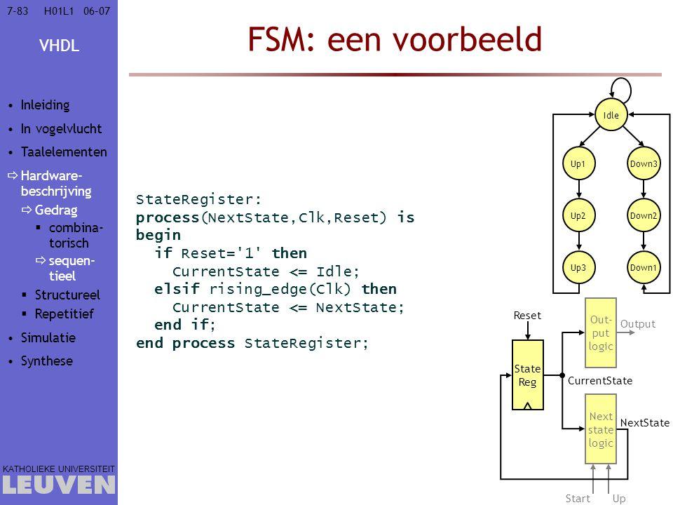 VHDL KATHOLIEKE UNIVERSITEIT 7-8306–07H01L1 FSM: een voorbeeld StateRegister: process(NextState,Clk,Reset) is begin if Reset='1' then CurrentState <=