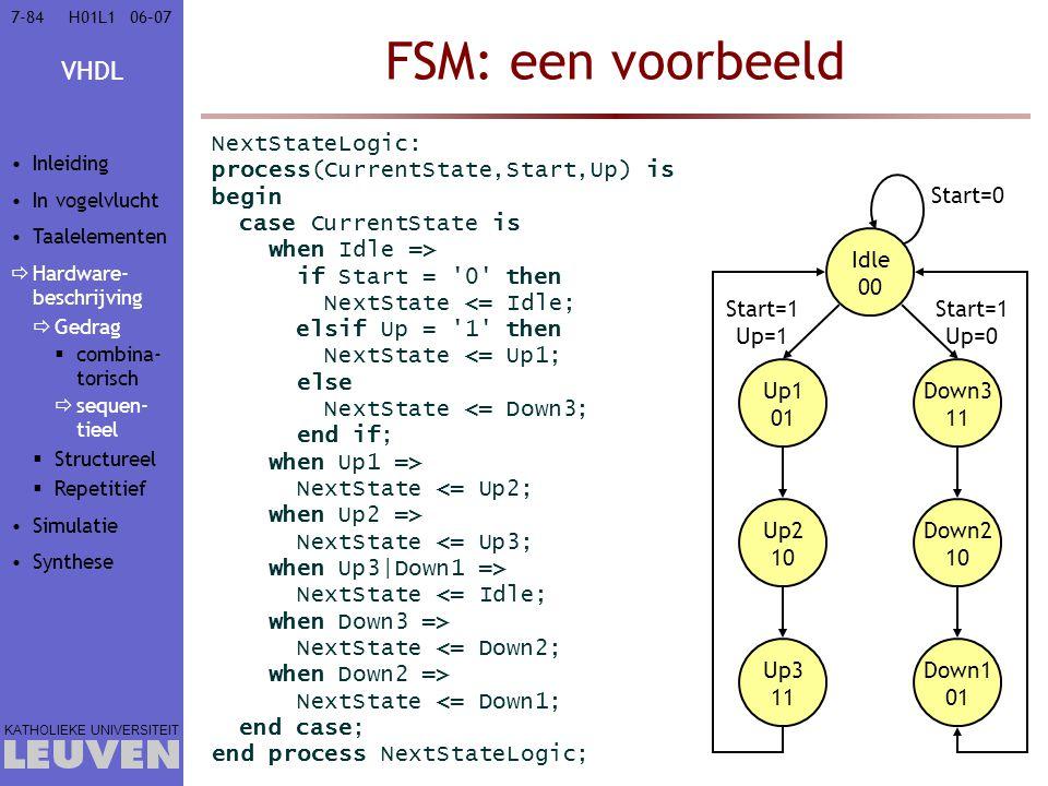 VHDL KATHOLIEKE UNIVERSITEIT 7-8406–07H01L1 FSM: een voorbeeld NextStateLogic: process(CurrentState,Start,Up) is begin case CurrentState is when Idle
