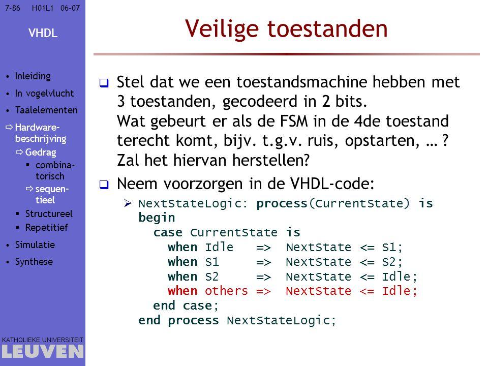 VHDL KATHOLIEKE UNIVERSITEIT 7-8606–07H01L1 Veilige toestanden  Stel dat we een toestandsmachine hebben met 3 toestanden, gecodeerd in 2 bits. Wat ge
