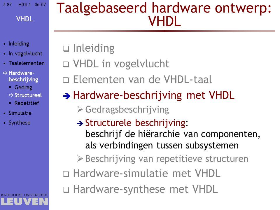 VHDL KATHOLIEKE UNIVERSITEIT 7-8706–07H01L1 Taalgebaseerd hardware ontwerp: VHDL  Inleiding  VHDL in vogelvlucht  Elementen van de VHDL-taal  Hardware-beschrijving met VHDL  Gedragsbeschrijving  Structurele beschrijving: beschrijf de hiërarchie van componenten, als verbindingen tussen subsystemen  Beschrijving van repetitieve structuren  Hardware-simulatie met VHDL  Hardware-synthese met VHDL Inleiding In vogelvlucht Taalelementen  Hardware- beschrijving  Gedrag  Structureel  Repetitief Simulatie Synthese