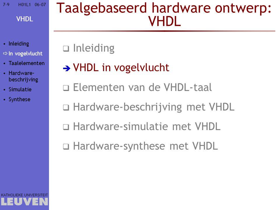 VHDL KATHOLIEKE UNIVERSITEIT 7-7006–07H01L1 Taalgebaseerd hardware ontwerp: VHDL  Inleiding  VHDL in vogelvlucht  Elementen van de VHDL-taal  Hardware-beschrijving met VHDL  Gedragsbeschrijving van componenten  combinatorische logica  sequentiële logica  Structurele beschrijving  Beschrijving van repetitieve structuren  Hardware-simulatie met VHDL  Hardware-synthese met VHDL Inleiding In vogelvlucht Taalelementen  Hardware- beschrijving  Gedrag  combina- torisch  sequen- tieel  Structureel  Repetitief Simulatie Synthese