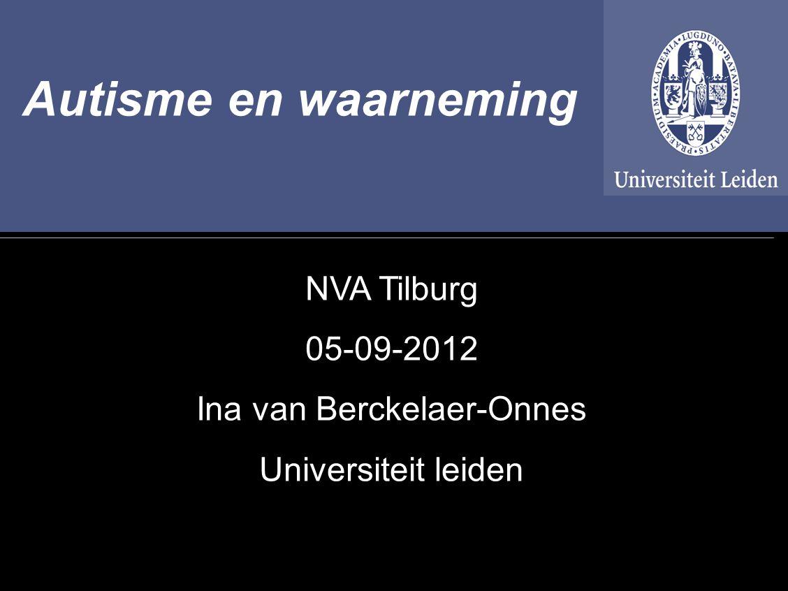 1 Autisme en waarneming NVA Tilburg 05-09-2012 Ina van Berckelaer-Onnes Universiteit leiden