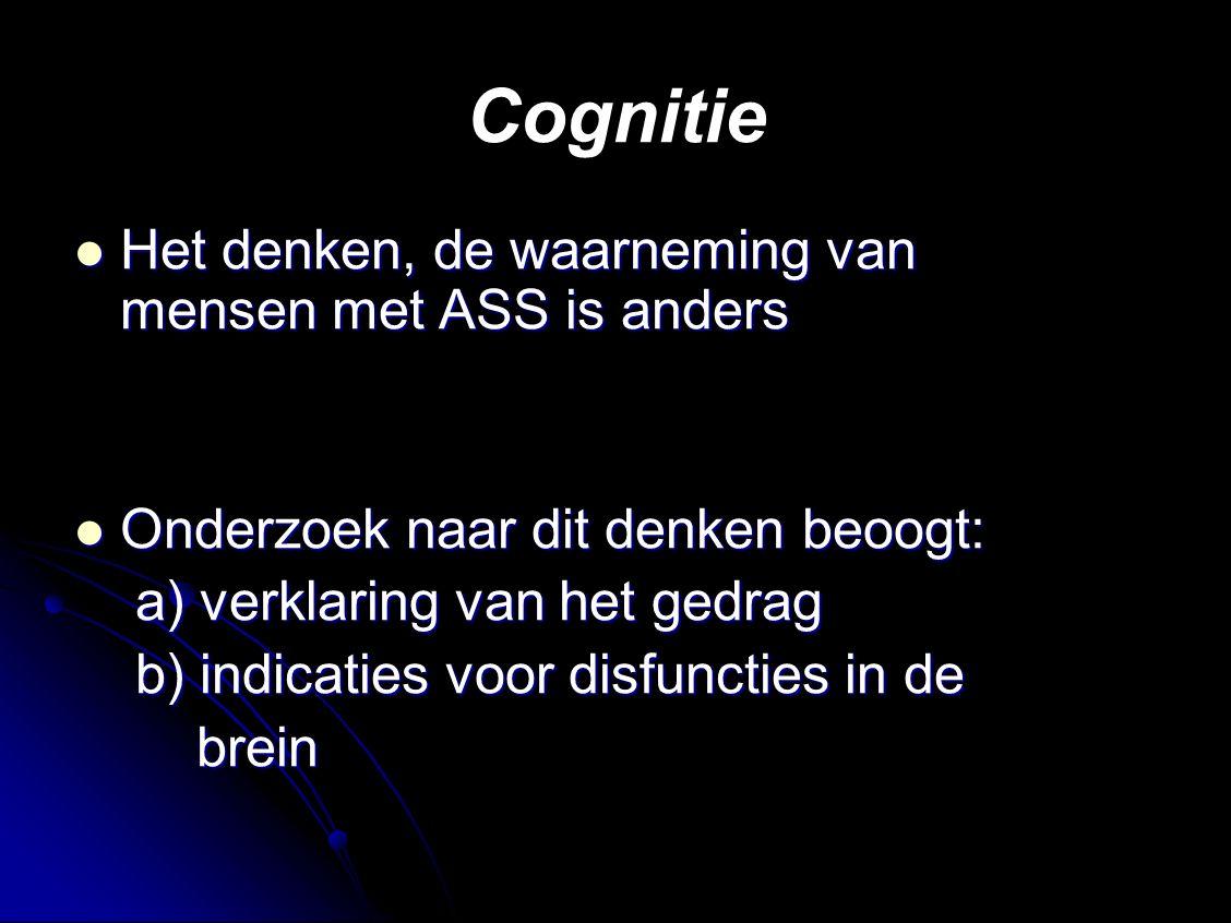 Cognitie Het denken, de waarneming van mensen met ASS is anders Het denken, de waarneming van mensen met ASS is anders Onderzoek naar dit denken beoogt: Onderzoek naar dit denken beoogt: a) verklaring van het gedrag a) verklaring van het gedrag b) indicaties voor disfuncties in de b) indicaties voor disfuncties in de brein brein