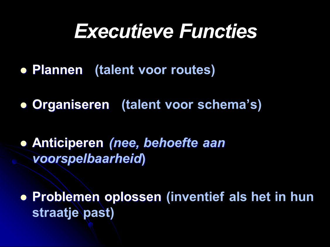 Executieve Functies Plannen Plannen (talent voor routes) Organiseren Organiseren (talent voor schema's) Anticiperen (nee, behoefte aan voorspelbaarheid) Anticiperen (nee, behoefte aan voorspelbaarheid) Problemen oplossen Problemen oplossen (inventief als het in hun straatje past)