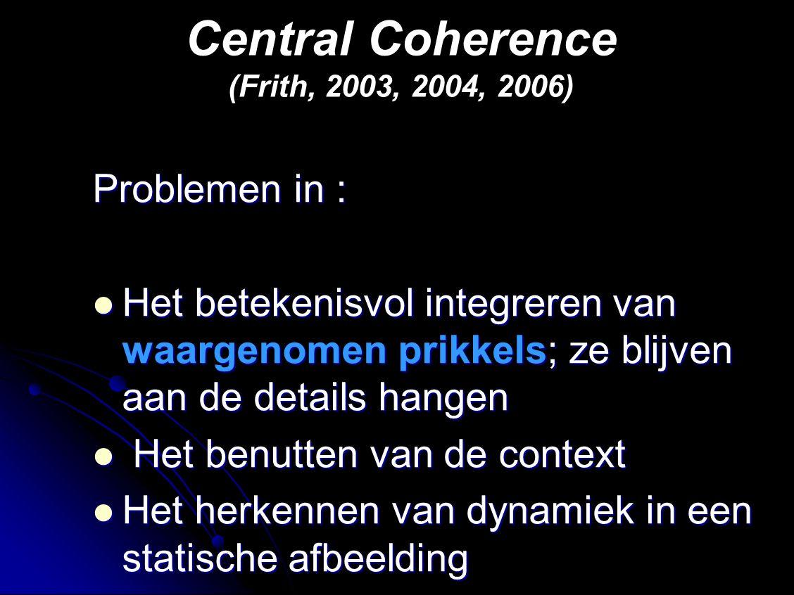 Central Coherence (Frith, 2003, 2004, 2006) Problemen in : Het betekenisvol integreren van waargenomen prikkels; ze blijven aan de details hangen Het betekenisvol integreren van waargenomen prikkels; ze blijven aan de details hangen Het benutten van de context Het benutten van de context Het herkennen van dynamiek in een statische afbeelding Het herkennen van dynamiek in een statische afbeelding