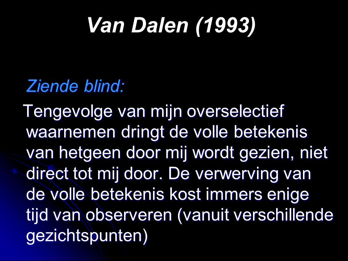 Van Dalen (1993) Ziende blind: Ziende blind: Tengevolge van mijn overselectief waarnemen dringt de volle betekenis van hetgeen door mij wordt gezien, niet direct tot mij door.
