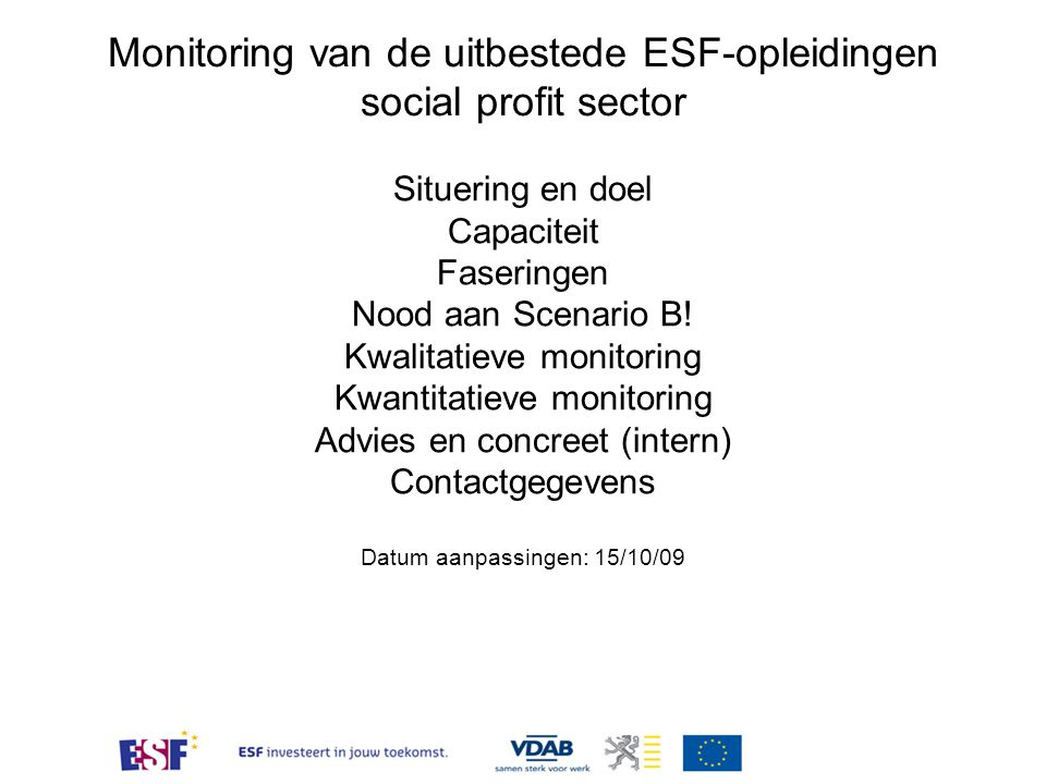 Monitoring van de uitbestede ESF-opleiding Situering en doel ESF-tender 2008-2009 VDAB evalueert via opvolging en controle of de aanbieders de overeenkomst uitvoeren overeenkomstig de voorwaarden bepaald in het bestek 07/1012 (incl.