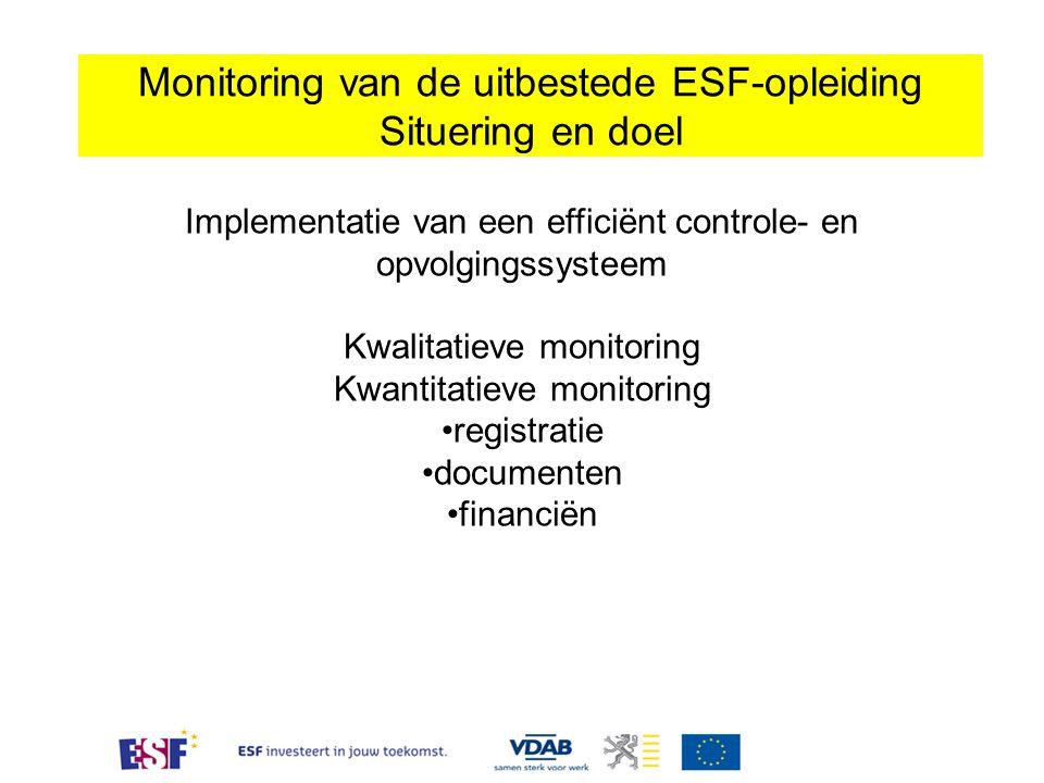 Monitoring van de uitbestede ESF-opleiding Situering en doel Deze afspraken, gelden als aanvulling bij: 1/ draaiboek, handboek, handleidingen en overige documenten voor partners voorzien op het internet (www.vdab.be) 2/ bestek 07/1012 en de bijacte