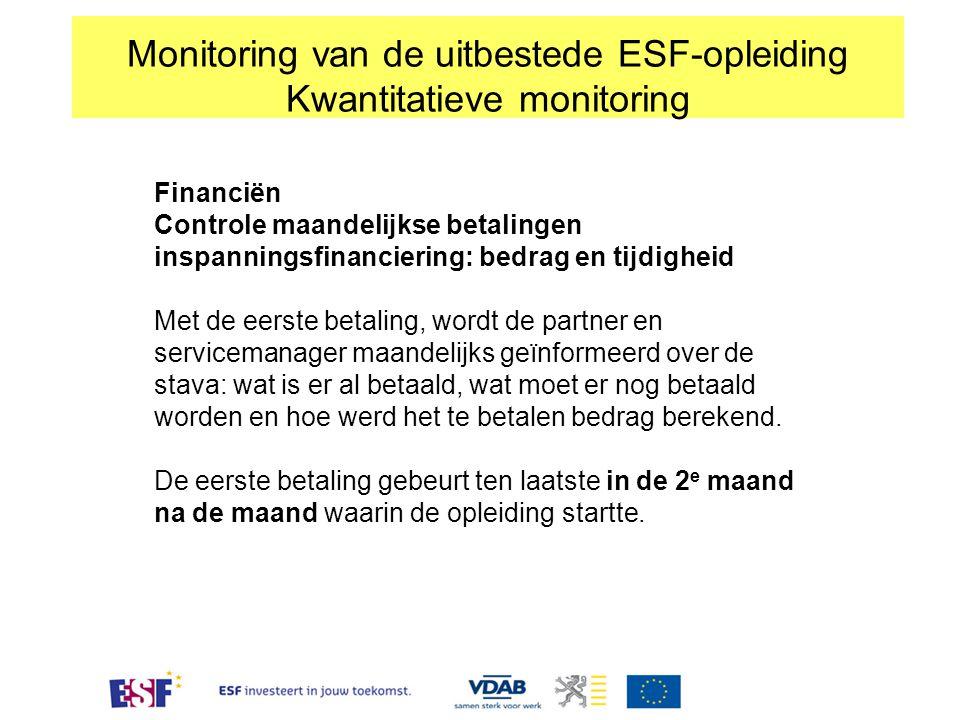 Monitoring van de uitbestede ESF-opleiding Kwantitatieve monitoring Financiën Controle maandelijkse betalingen inspanningsfinanciering: bedrag en tijd