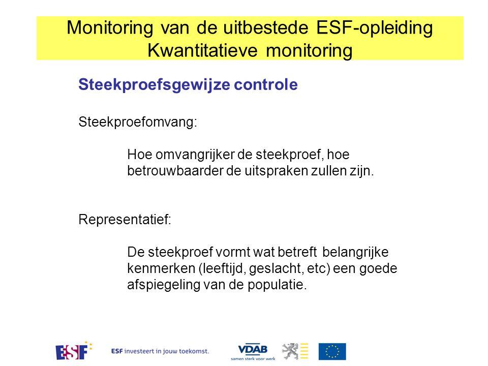 Monitoring van de uitbestede ESF-opleiding Kwantitatieve monitoring Steekproefsgewijze controle Steekproefomvang: Hoe omvangrijker de steekproef, hoe betrouwbaarder de uitspraken zullen zijn.
