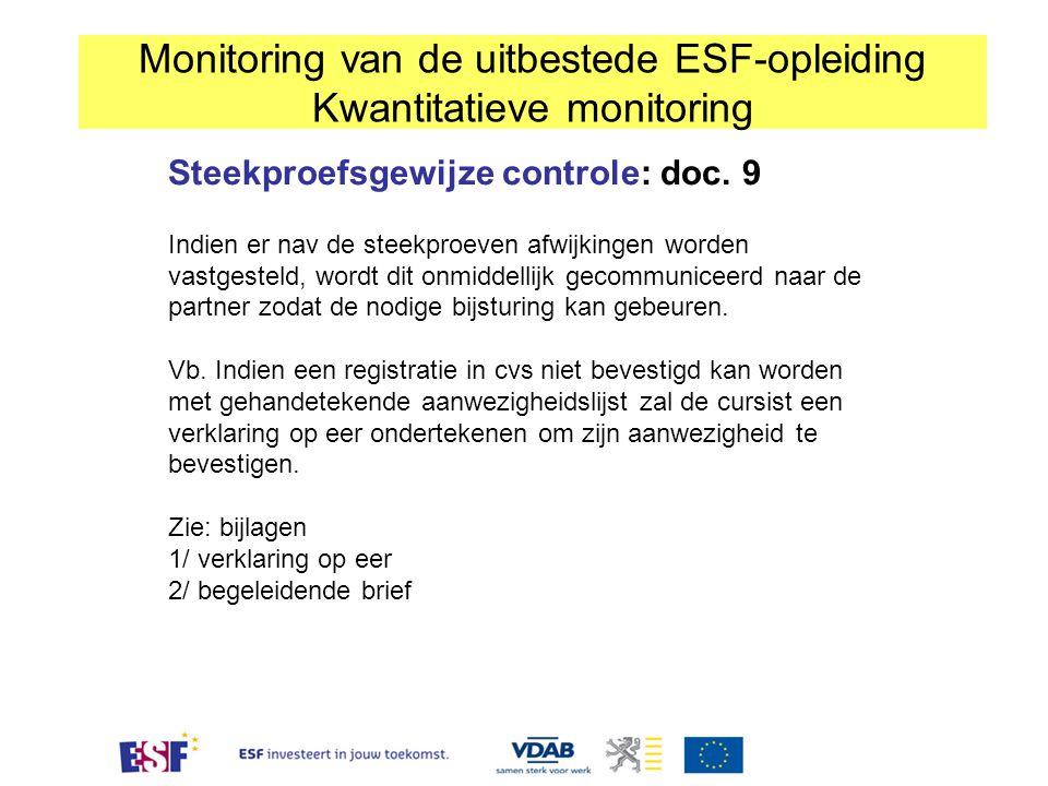 Monitoring van de uitbestede ESF-opleiding Kwantitatieve monitoring Steekproefsgewijze controle: doc. 9 Indien er nav de steekproeven afwijkingen word