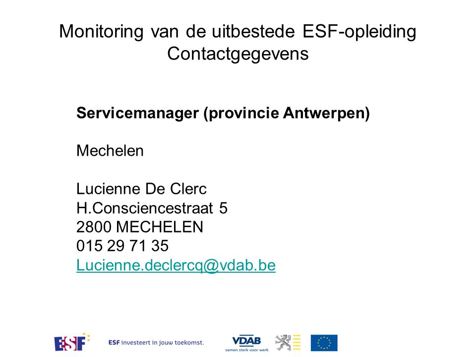 Monitoring van de uitbestede ESF-opleiding Contactgegevens Servicemanager (provincie Antwerpen) Mechelen Lucienne De Clerc H.Consciencestraat 5 2800 M