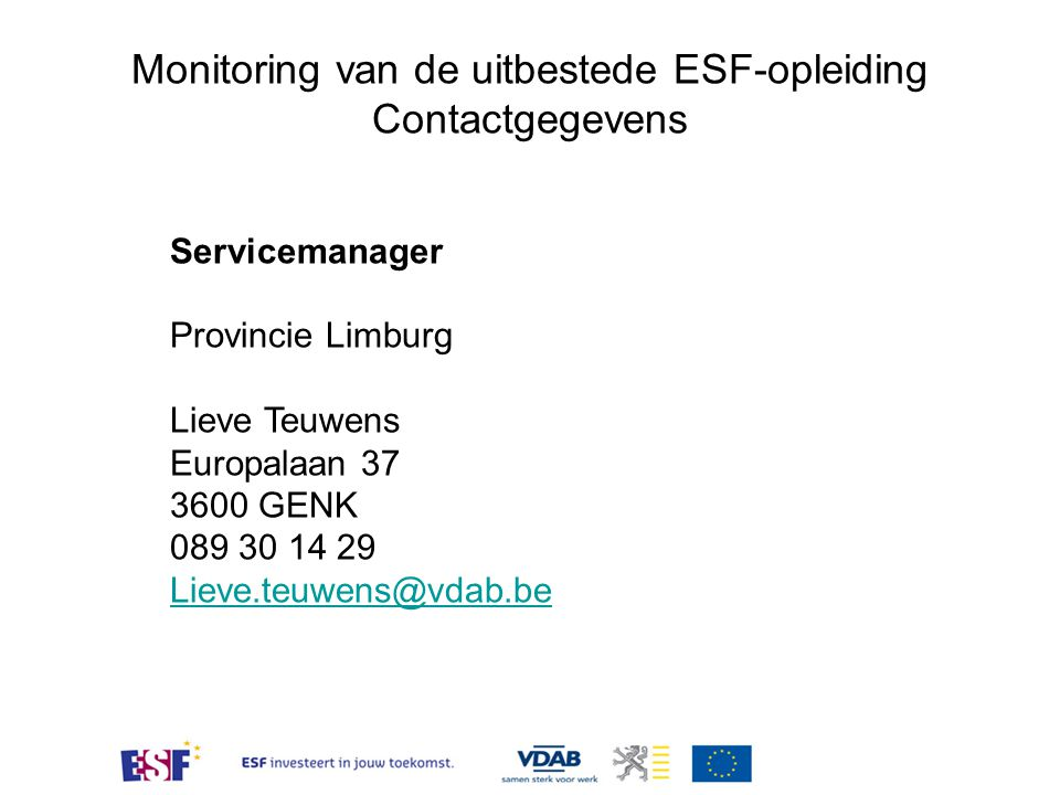 Monitoring van de uitbestede ESF-opleiding Contactgegevens Servicemanager Provincie Limburg Lieve Teuwens Europalaan 37 3600 GENK 089 30 14 29 Lieve.t
